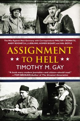 Assignment to Hell: The War Against Nazi Germany with Correspondents Walter Cronkite, Andy Rooney, A.J. Liebling, Homer Bigart, and Hal Boyle