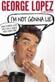 Book Cover Image. Title: I'm Not Gonna Lie:  And Other Lies You Tell When You Turn 50 (Signed Edition), Author: George Lopez