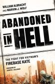 Book Cover Image. Title: Abandoned in Hell:  The Fight For Vietnam's Firebase Kate, Author: William Albracht
