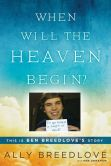Book Cover Image. Title: When Will the Heaven Begin?:  This Is Ben Breedlove's Story, Author: Ally Breedlove