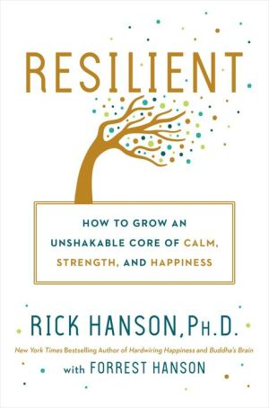 Book Resilient: How to Grow an Unshakable Core of Calm, Strength, and Happiness