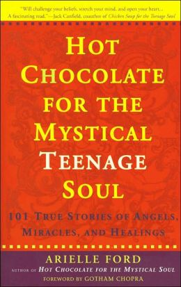 Hot Chocolate for the Mystical Teenage Soul: 101 True Stories of Angels, Miracles, and Healings