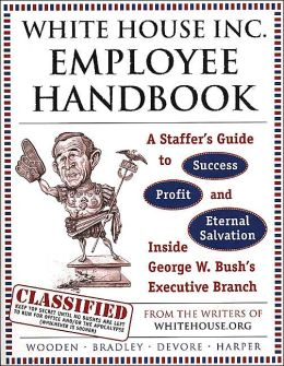 White House Inc. Employee Handbook: A Staffer's Guide to Success, Profit, and Eternal Salvation Inside George W. Bush's Executive Branch