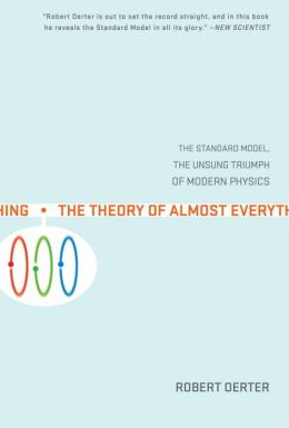 The Theory of Almost Everything: The Standard Model, the Unsung Triumph of Modern Physics