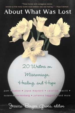 About What Was Lost: Twenty Writers on Miscarriage, Healing, and Hope