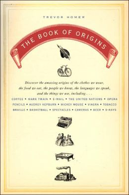 The Book of Origins: Discover the Amazing Origins of the Clothes We Wear, the Food We Eat, the People We Know, the Languages We Speak, and the Things We Use