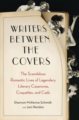 Writers Between the Covers: The Scandalous Romantic Lives of Legendary Literary Casanovas, Coquettes, and Ca ds