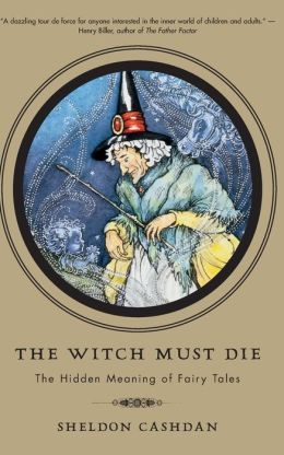 The Witch Must Die: the Hidden Meaning of Fairy Tales: The Hidden Meaning of Fairy Tales