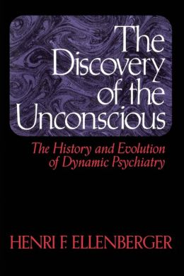 Discovery of the Unconscious: The History and Evolution of Dyanmic Psychiatry