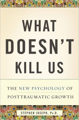 What Doesn't Kill Us: The New Psychology of Posttraumatic Growth