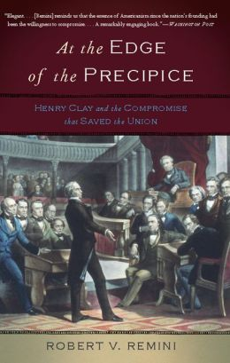 At the Edge of the Precipice: Henry Clay and the Compromise That Saved the Union