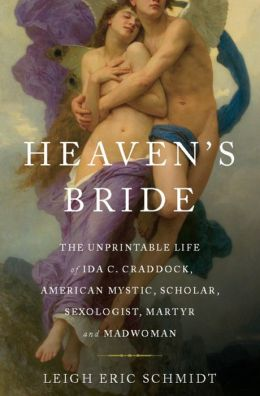Heaven's Bride: The Unprintable Life of Ida C. Craddock, American Mystic, Scholar, Sexologist, Martyr, and Madwoman