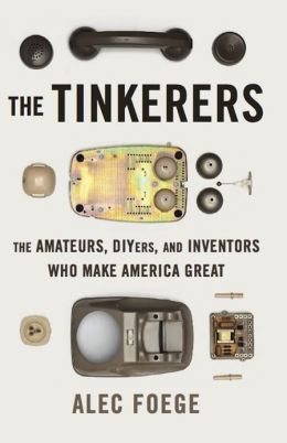 The Tinkerers: The Amateurs, DIYers, and Inventors Who Make America Great