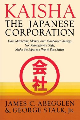 Kaisha, the Japanese Corporation: How Marketing, Money, and Manpower Strategy, Not Management Style, Make the Japanese World Pace-Setters