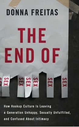 The End of Sex: How Hookup Culture is Leaving a Generation Unhappy, Sexually Unfulfilled, and Confused About Intimacy