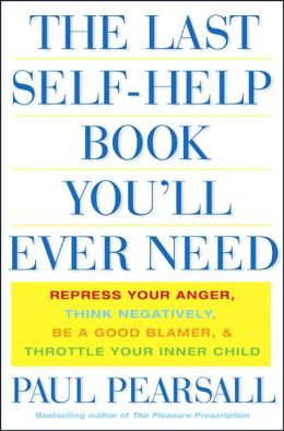 The Last Self-Help Book You'll Ever Need: Repress Your Anger, Think Negatively,Be A Good Blamer, and Throttle Your Inner Child