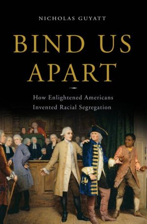 Bind Us Apart: How Enlightened Americans Invented Racial Segregation