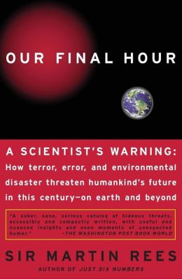 Our Final Hour: A Scientist's Warning: How terror, Error, and Environmental Disaster Threaten Humankind's Future in This Century - Earth and Beyond