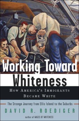 Working Toward Whiteness: How America's Immigrants Became White - The Strange Journey from Ellis Island to the Suburbs