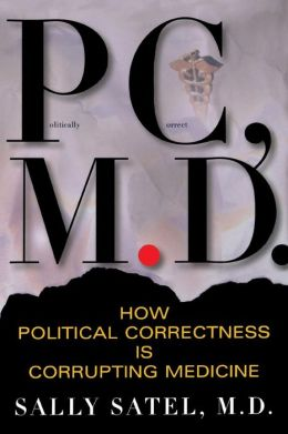 P. C., M. D.: How Political Correctness Is Corrupting Medicine