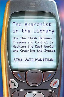 The Anarchist in the Library: How the Clash Between Freedom and Control is Leaving Cyberspace and Entering the Real World