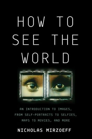 How to See the World: An Introduction to Images, from Self-Portraits to Selfies, Maps to Movies, and More