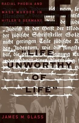 Life Unworthy of Life: Racial Phobia and Mass Murder in Hitler's Germany