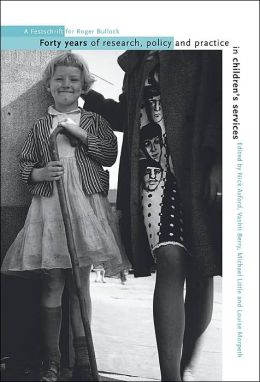 Forty Years of Research, Policy and Practice in Children's Services: A Festschrift for Roger Bullock