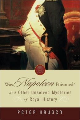Was Napoleon Poisoned: and Other Unsolved Mysteries of Royal History