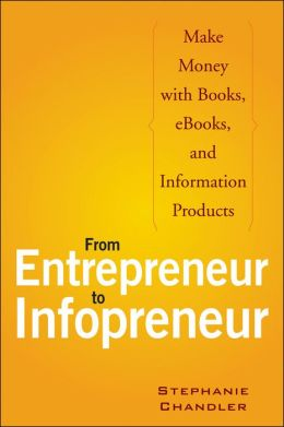 From Entrepreneur to Infopreneur: Make Money with Books, eBooks, and Information Products