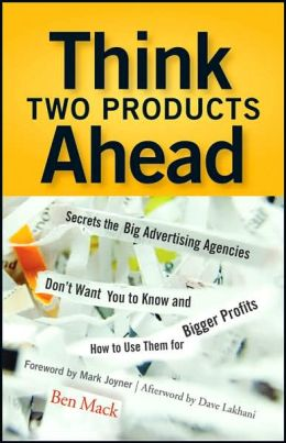 Think Two Products Ahead: Secrets the Big Advertising Agencies Don't Want You to Know and How to Use Them for Bigger Profits