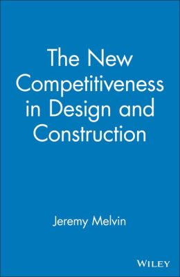 The New Competitiveness in Design and Construction: 12 Strategies That Will Drive the 21st-Century's Most Successful Firms