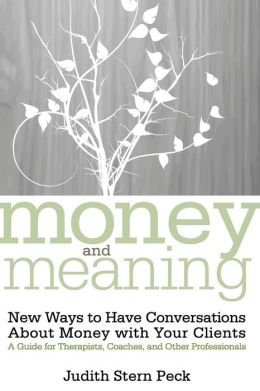 Money and Meaning: New Ways to Have Conversations about Money with Your Clients - A Guide for Therapists, Coaches, and Other Professionals