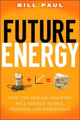 Future Energy: How the New Oil Industry Will Change People, Politics, and Portfolios