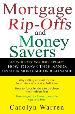 Mortgage Ripoffs and Money Savers: An Industry Insider Explains How to Save Thousands on Your Mortgage or Re-Fi