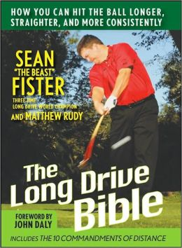 Long-Drive Bible: How You Can Hit the Ball Longer, Straighter, and More Consistently