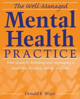 The Well-Managed Mental Health Practice: Your Guide to Building and Managing a Successful Practice, Group, or Clinic