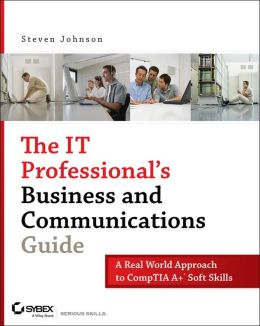 IT Professional's Business and Communications Guide: A Real-World Approach to CompTIA A+ Soft Skills