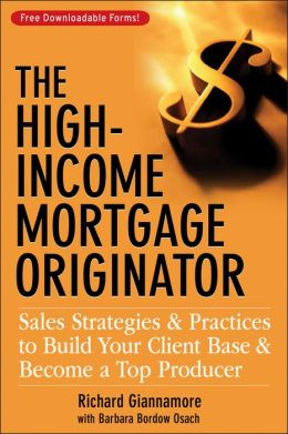 The High-Income Mortgage Originator: Sales Strategies and Practices to Build Your Client Base and Become a Top Producer
