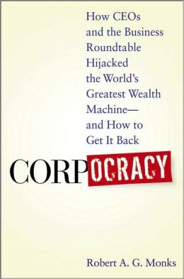 Corpocracy: How CEOs and the Business Roundtable Hijacked the World's Greatest Wealth Machine -- And How to Get It Back Robert A. G. Monks