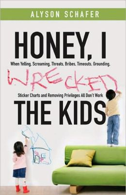 Honey, I Wrecked the Kids: When Yelling, Screaming, Threats, Bribes, Timeouts, Sticker Charts and Removing Privileges All Don't Work