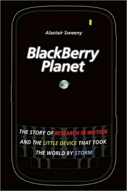 BlackBerry Planet: The Story of Research in Motion and the Little Device that Took the World by Storm