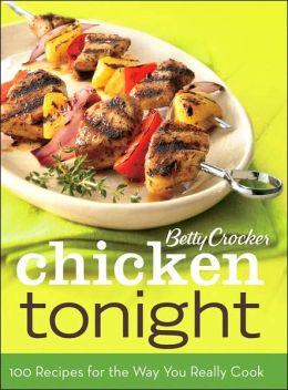 Betty Crocker Chicken Tonight: 100 Recipes for the Way You Really Cook