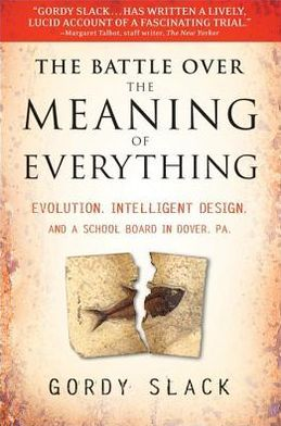 The Battle Over the Meaning of Everything: Evolution, Intelligent Design, and a School Board in Dover, PA