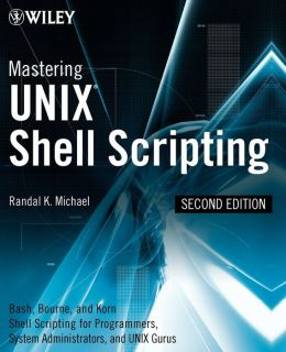 Mastering Unix Shell Scripting: BASH, KORN Shell, and KORN 93 Shell Scripting for Programmers, System Administrators and UNIX Gurus