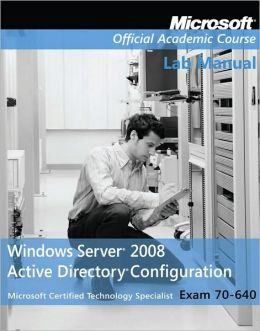70-640, Lab Manual: Windows Server 2008 Active Directory Configuration with Lab Manual