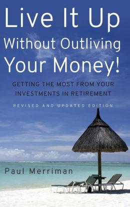 Live it Up without Outliving Your Money!: Getting theMost from Your Investments in Retirement