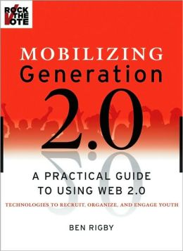 Mobilizing Generation 2.0: A Practical Guide to Using Web2.0 Technologies to Recruit, Engage & Activate Youth