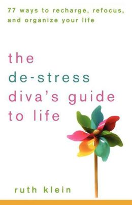De-Stress Divas Guide to Life: 77 Ways to Recharge, Refocus, and Organize Your Life
