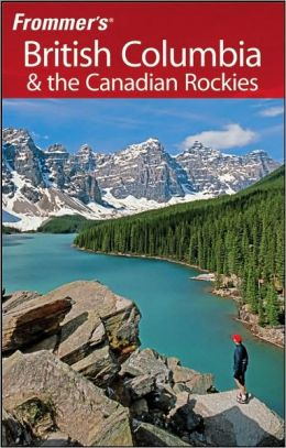 British Columbia and the Canadian Rockies (Frommer's Complete Series)